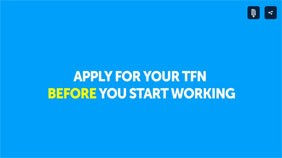 Don't miss out on money you've earned, apply for a Tax File Number (TFN) before you start working.