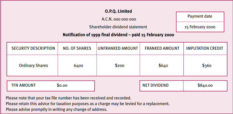 O.P.Q. Limited ACN 000 000 000 Shareholder dividend statement Notification of 1999 final dividend - paid 15 February 2000 Security description: ordinary shares No. of shares: 6400 Unfranked amount: $200 Franked amount: $640 Imputation credit: $360 TFN amount: $0 Net Dividend: $840 Please note that your tax file number has been recevied and recorded. Please retain this advice for taxation purposes as a charge may be levied for a replacement. Please advise promptly in writing any change of address.