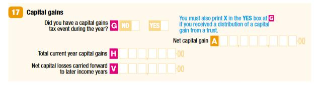 17 Capital gains G Did you have a capital gains tax event during the year? No or Yes A Net capital gain H Total current year capital gains V Net capital losses carried forward to later income years
